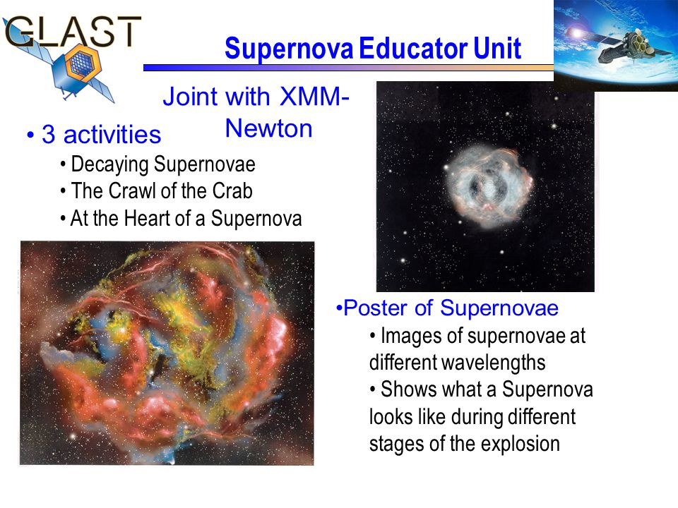 Supernova Educator Unit Joint with XMM- Newton Poster of Supernovae Images of supernovae at different wavelengths Shows what a Supernova looks like during different stages of the explosion 3 activities Decaying Supernovae The Crawl of the Crab At the Heart of a Supernova