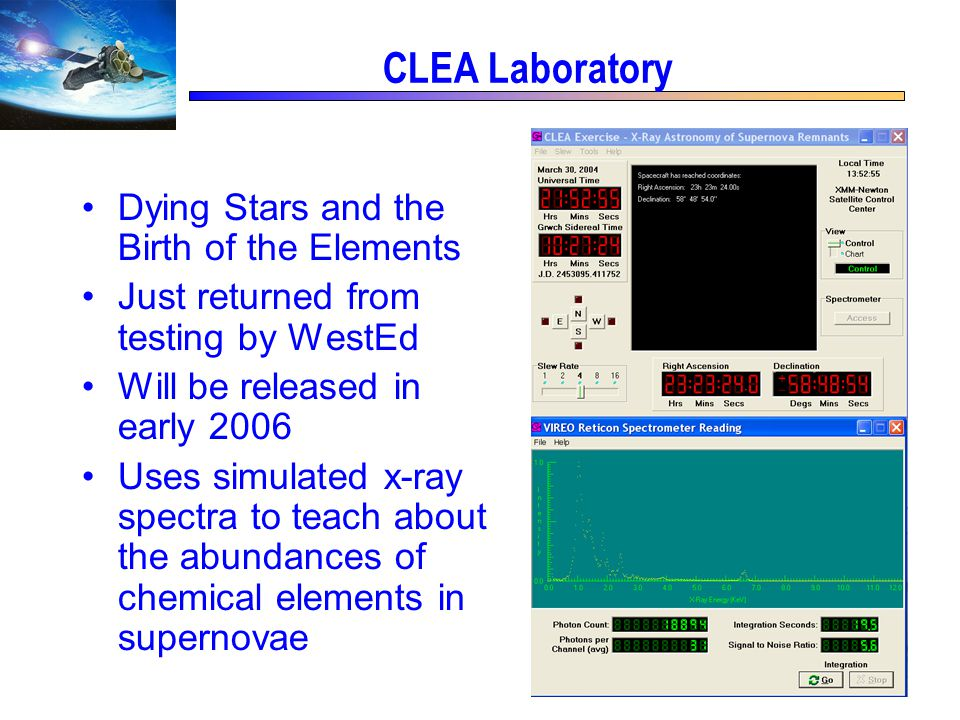 CLEA Laboratory Dying Stars and the Birth of the Elements Just returned from testing by WestEd Will be released in early 2006 Uses simulated x-ray spectra to teach about the abundances of chemical elements in supernovae