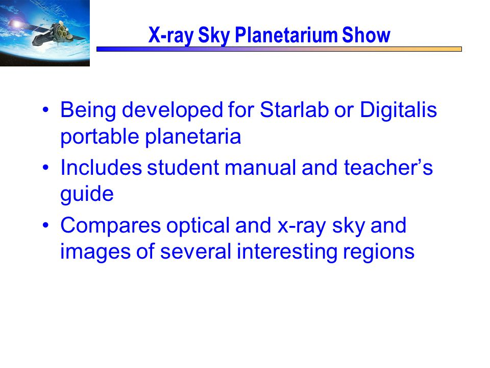 X-ray Sky Planetarium Show Being developed for Starlab or Digitalis portable planetaria Includes student manual and teacher's guide Compares optical and x-ray sky and images of several interesting regions