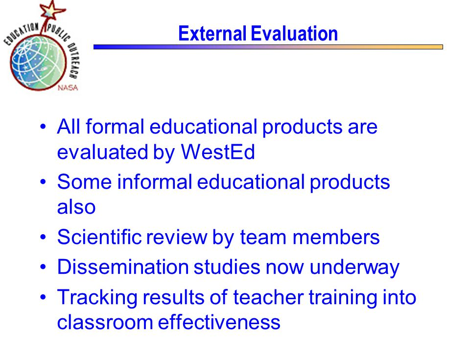 External Evaluation All formal educational products are evaluated by WestEd Some informal educational products also Scientific review by team members Dissemination studies now underway Tracking results of teacher training into classroom effectiveness