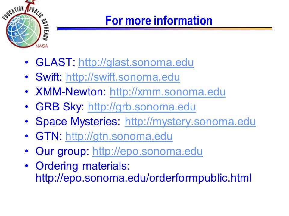 For more information GLAST: http://glast.sonoma.eduhttp://glast.sonoma.edu Swift: http://swift.sonoma.eduhttp://swift.sonoma.edu XMM-Newton: http://xmm.sonoma.eduhttp://xmm.sonoma.edu GRB Sky: http://grb.sonoma.eduhttp://grb.sonoma.edu Space Mysteries: http://mystery.sonoma.eduhttp://mystery.sonoma.edu GTN: http://gtn.sonoma.eduhttp://gtn.sonoma.edu Our group: http://epo.sonoma.eduhttp://epo.sonoma.edu Ordering materials: http://epo.sonoma.edu/orderformpublic.html
