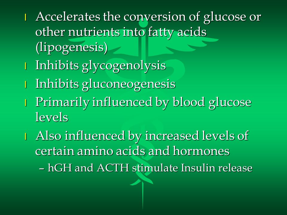 l Accelerates the conversion of glucose or other nutrients into fatty acids (lipogenesis) l Inhibits glycogenolysis l Inhibits gluconeogenesis l Primarily influenced by blood glucose levels l Also influenced by increased levels of certain amino acids and hormones –hGH and ACTH stimulate Insulin release