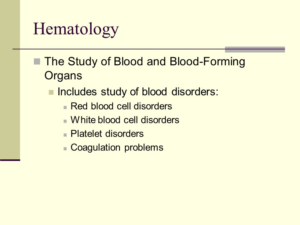 Hematology The Study of Blood and Blood-Forming Organs Includes study of blood disorders: Red blood cell disorders White blood cell disorders Platelet