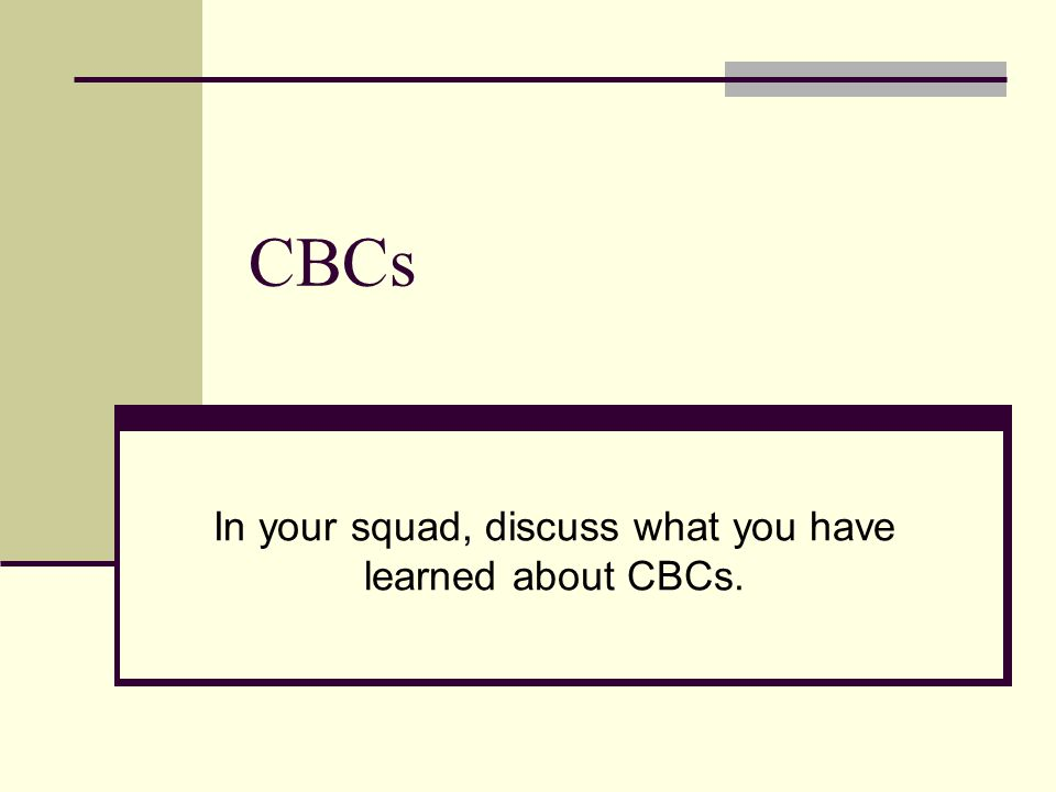 CBCs In your squad, discuss what you have learned about CBCs.