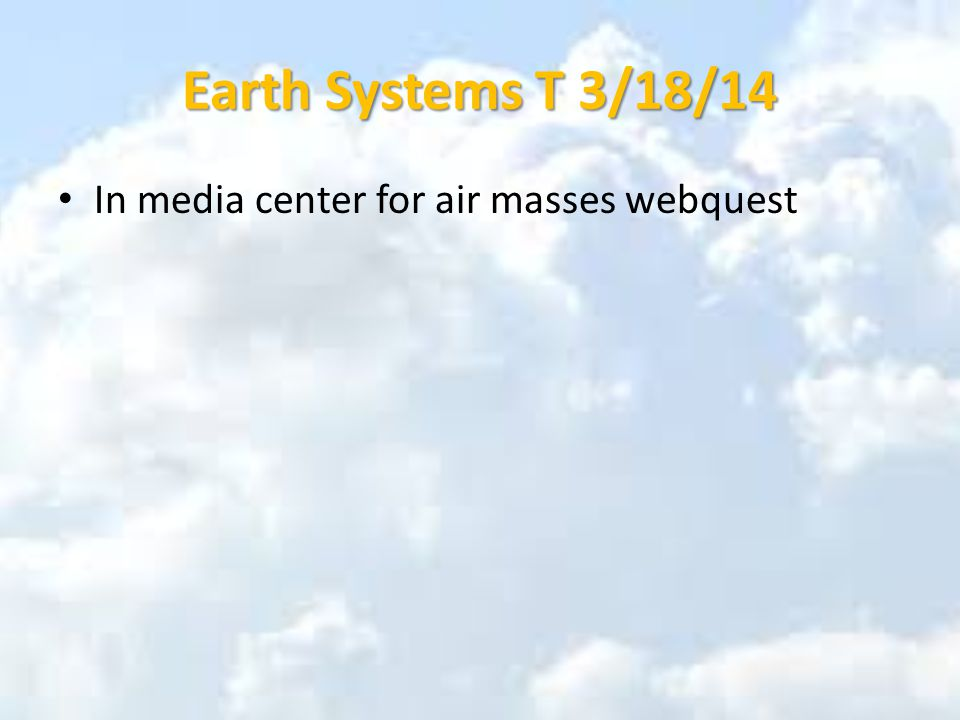 Earth Systems T 3/18/14 In media center for air masses webquest