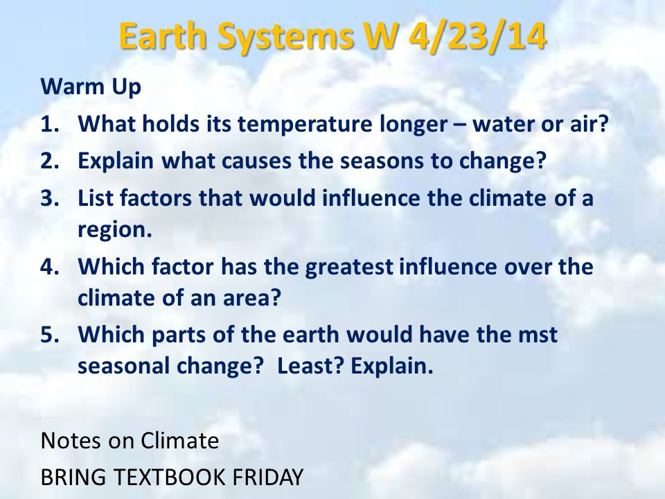 Earth Systems W 4/23/14 Warm Up 1.What holds its temperature longer – water or air.