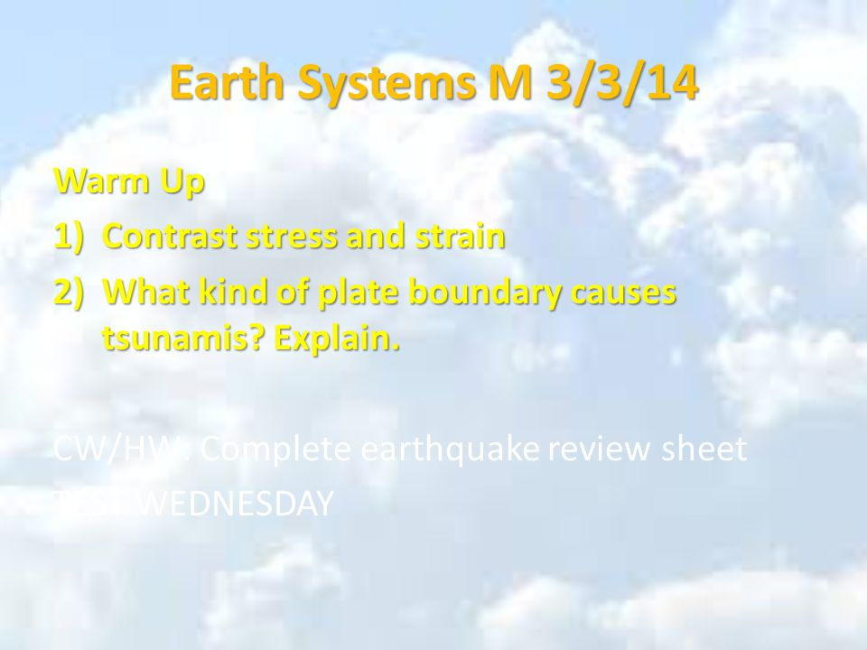 Earth Systems M 3/3/14 Warm Up 1)Contrast stress and strain 2)What kind of plate boundary causes tsunamis.