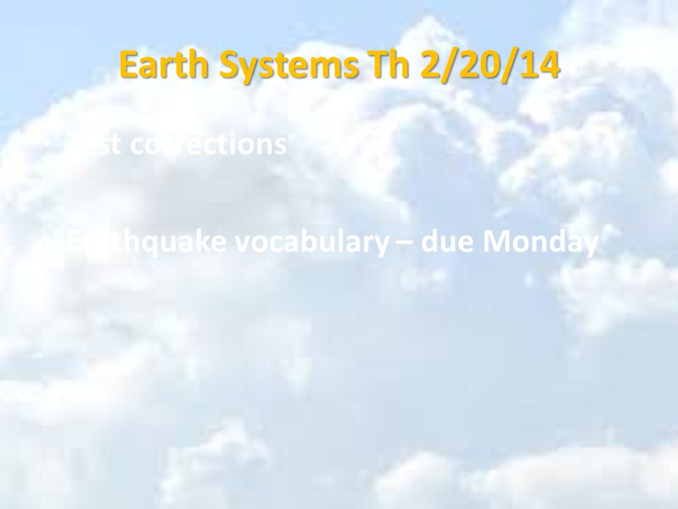 Earth Systems Th 2/20/14 Test corrections Earthquake vocabulary – due Monday