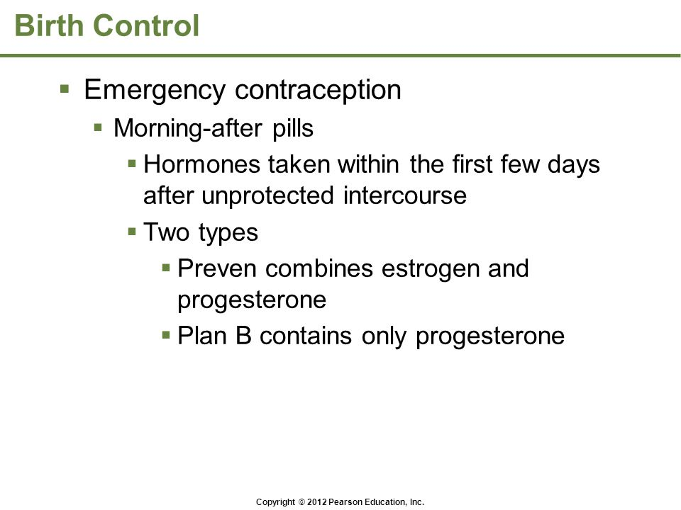 Copyright © 2012 Pearson Education, Inc. Birth Control  Emergency contraception  Morning-after pills  Hormones taken within the first few days afte