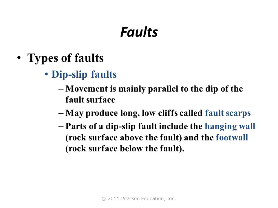 © 2011 Pearson Education, Inc. Faults Types of faults Dip-slip faults – Movement is mainly parallel to the dip of the fault surface – May produce long
