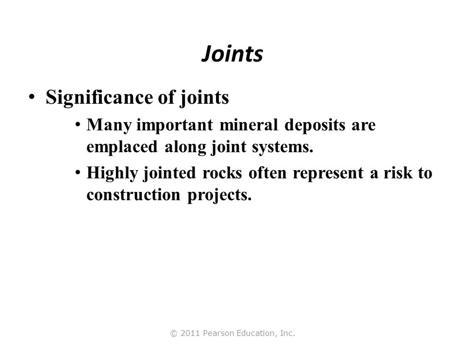 © 2011 Pearson Education, Inc. Joints Significance of joints Many important mineral deposits are emplaced along joint systems. Highly jointed rocks of