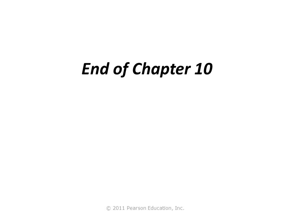 © 2011 Pearson Education, Inc. End of Chapter 10