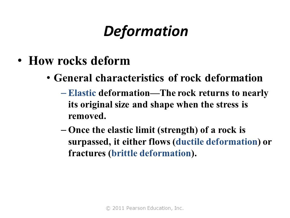 © 2011 Pearson Education, Inc. Deformation How rocks deform General characteristics of rock deformation – Elastic deformation—The rock returns to near