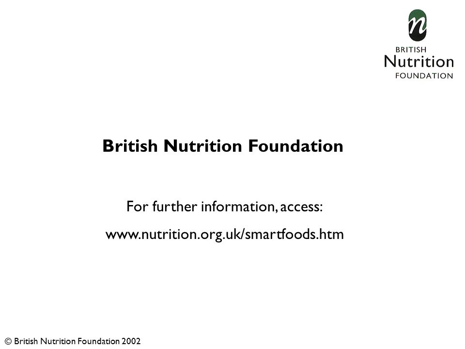 British Nutrition Foundation For further information, access: www.nutrition.org.uk/smartfoods.htm © British Nutrition Foundation 2002