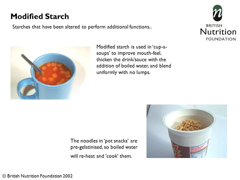 Modified Starch The noodles in 'pot snacks' are pre-gelatinised, so boiled water will re-heat and cook them.