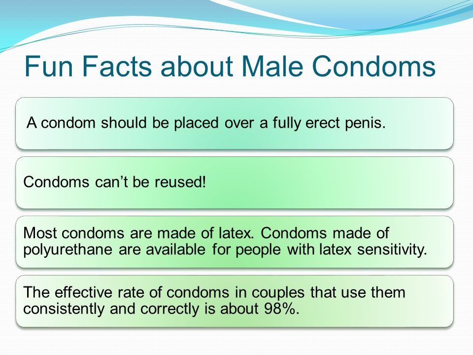 Fun Facts about Male Condoms A condom should be placed over a fully erect penis.Condoms can't be reused! Most condoms are made of latex. Condoms made