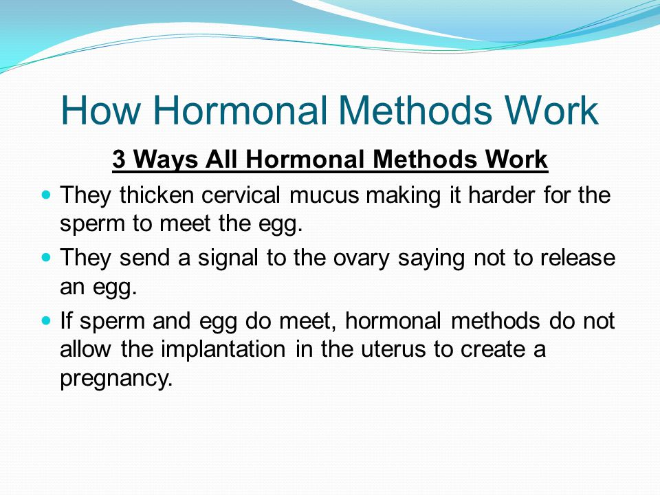 How Hormonal Methods Work 3 Ways All Hormonal Methods Work They thicken cervical mucus making it harder for the sperm to meet the egg. They send a sig