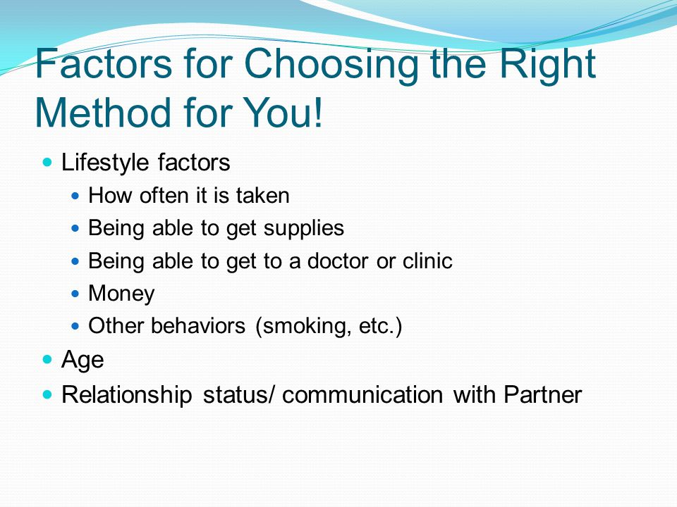 Factors for Choosing the Right Method for You! Lifestyle factors How often it is taken Being able to get supplies Being able to get to a doctor or cli