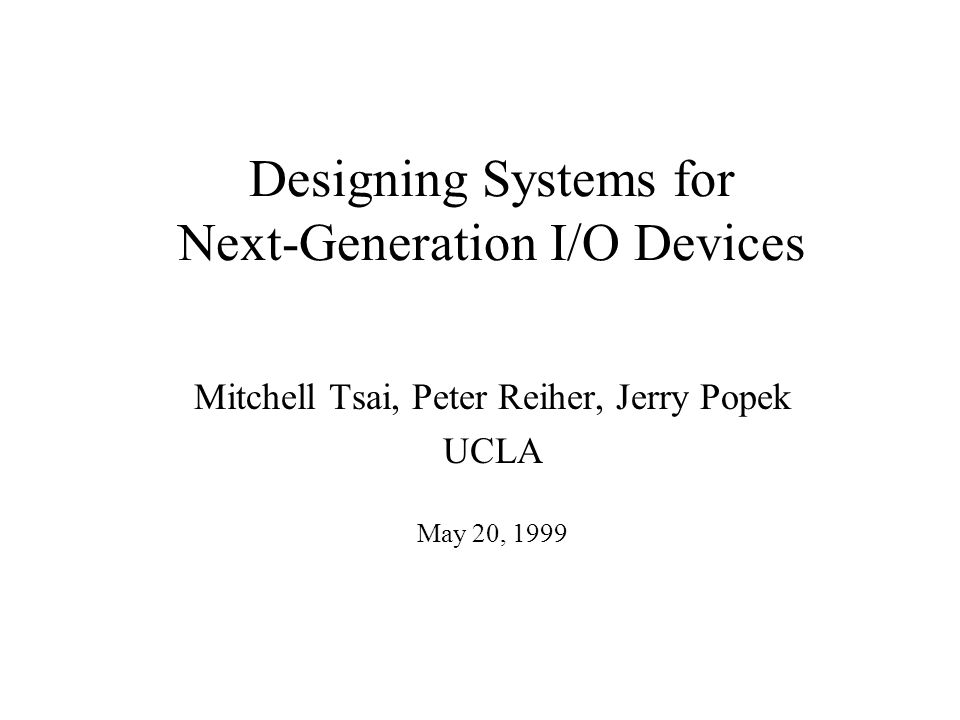 Designing Systems for Next-Generation I/O Devices Mitchell Tsai, Peter Reiher, Jerry Popek UCLA May 20, 1999
