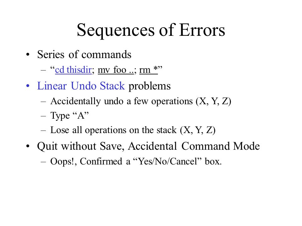 "Sequences of Errors Series of commands –""cd thisdir; mv foo..; rm *"" Linear Undo Stack problems –Accidentally undo a few operations (X, Y, Z) –Type ""A"