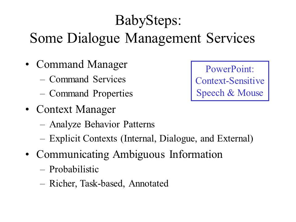 BabySteps: Some Dialogue Management Services Command Manager –Command Services –Command Properties Context Manager –Analyze Behavior Patterns –Explici