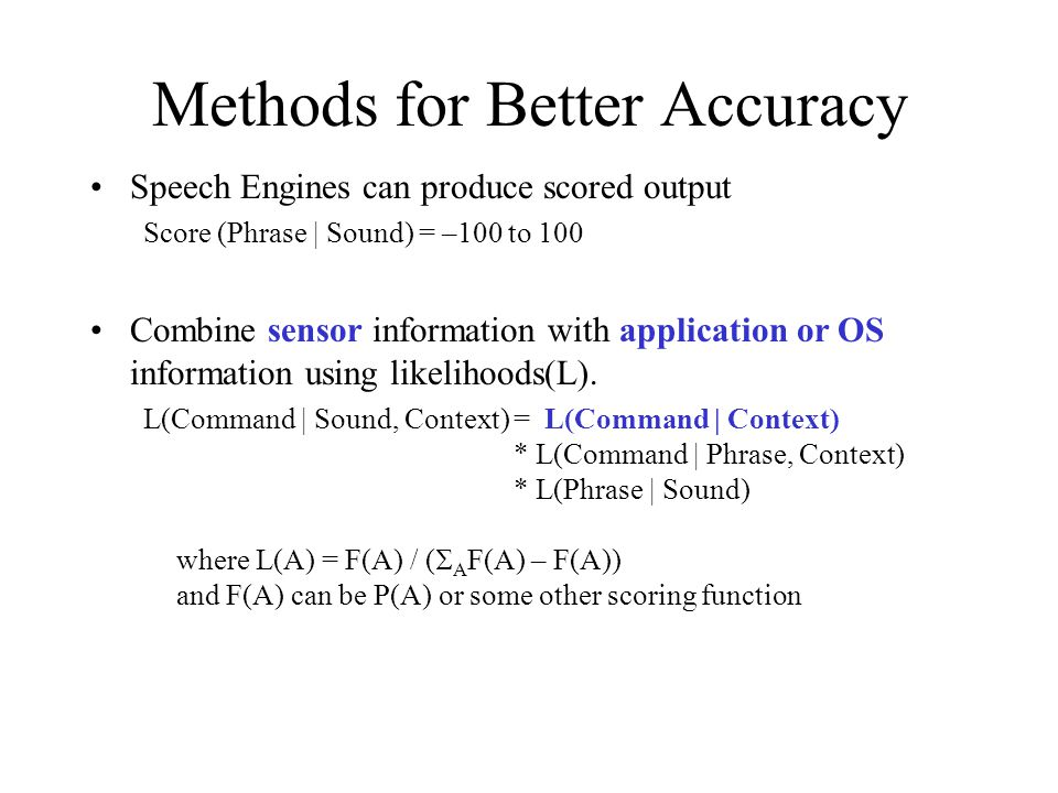 Methods for Better Accuracy Speech Engines can produce scored output Score (Phrase | Sound) = –100 to 100 Combine sensor information with application
