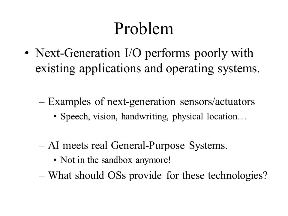 Problem Next-Generation I/O performs poorly with existing applications and operating systems. –Examples of next-generation sensors/actuators Speech, v