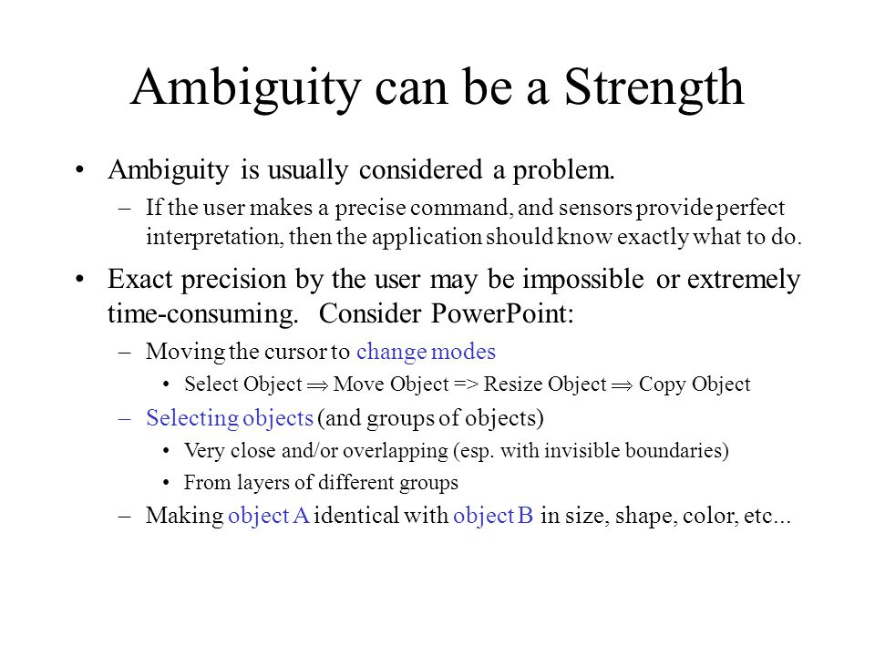 Ambiguity can be a Strength Ambiguity is usually considered a problem. –If the user makes a precise command, and sensors provide perfect interpretatio