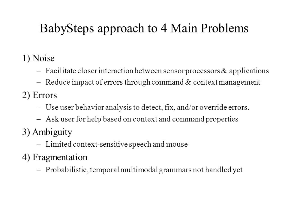 BabySteps approach to 4 Main Problems 1) Noise –Facilitate closer interaction between sensor processors & applications –Reduce impact of errors throug