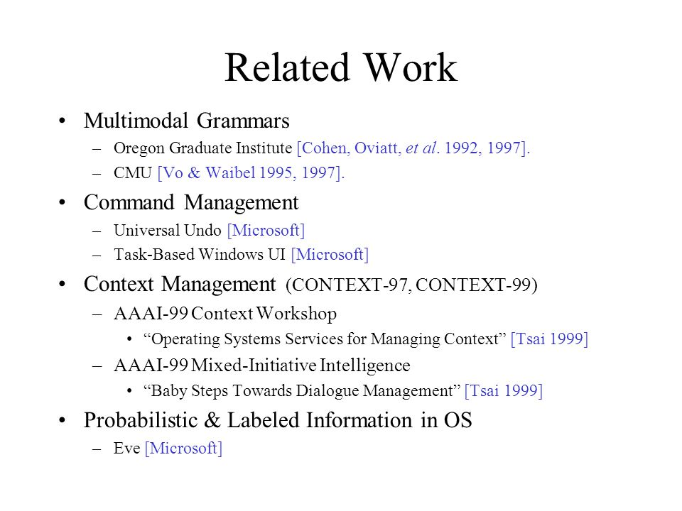 Related Work Multimodal Grammars –Oregon Graduate Institute [Cohen, Oviatt, et al. 1992, 1997]. –CMU [Vo & Waibel 1995, 1997]. Command Management –Uni