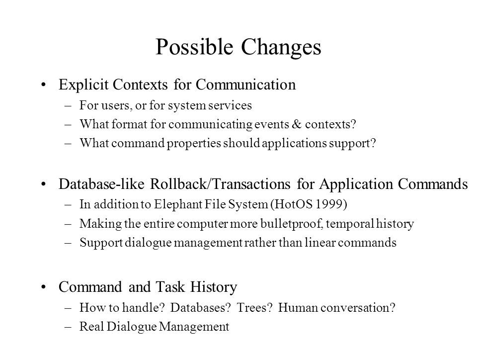 Possible Changes Explicit Contexts for Communication –For users, or for system services –What format for communicating events & contexts? –What comman