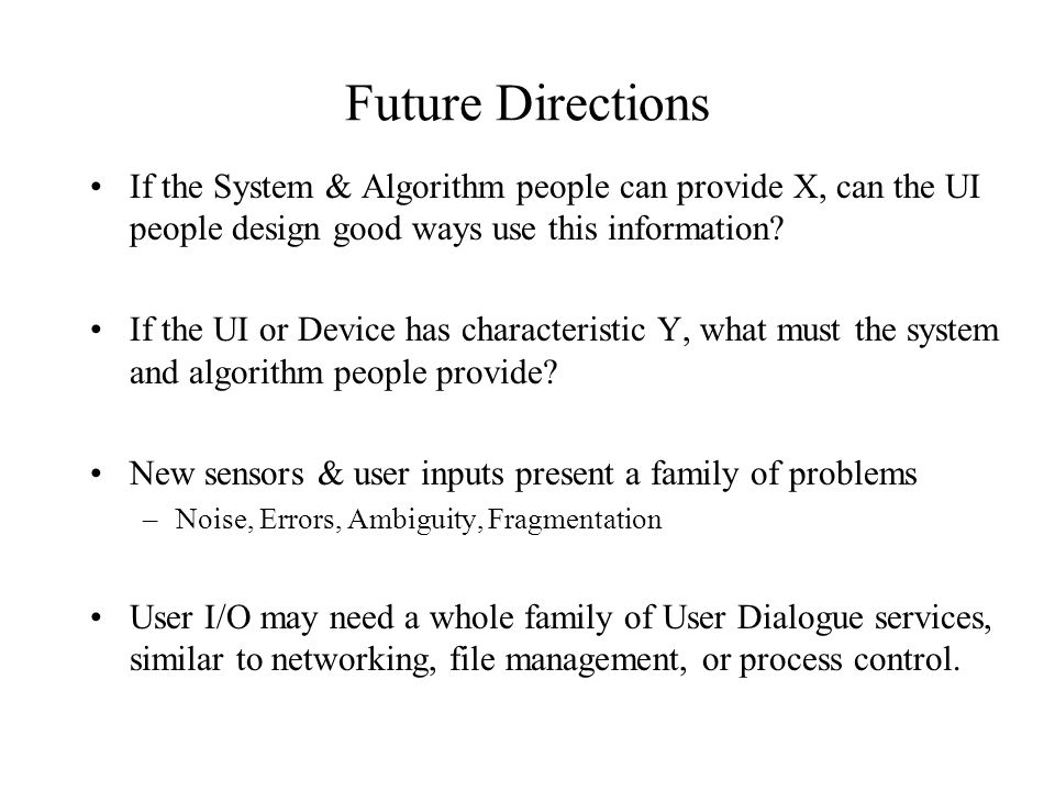 Future Directions If the System & Algorithm people can provide X, can the UI people design good ways use this information? If the UI or Device has cha