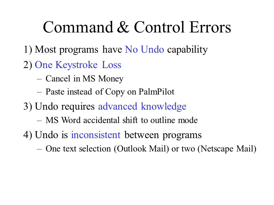 Command & Control Errors 1) Most programs have No Undo capability 2) One Keystroke Loss –Cancel in MS Money –Paste instead of Copy on PalmPilot 3) Und