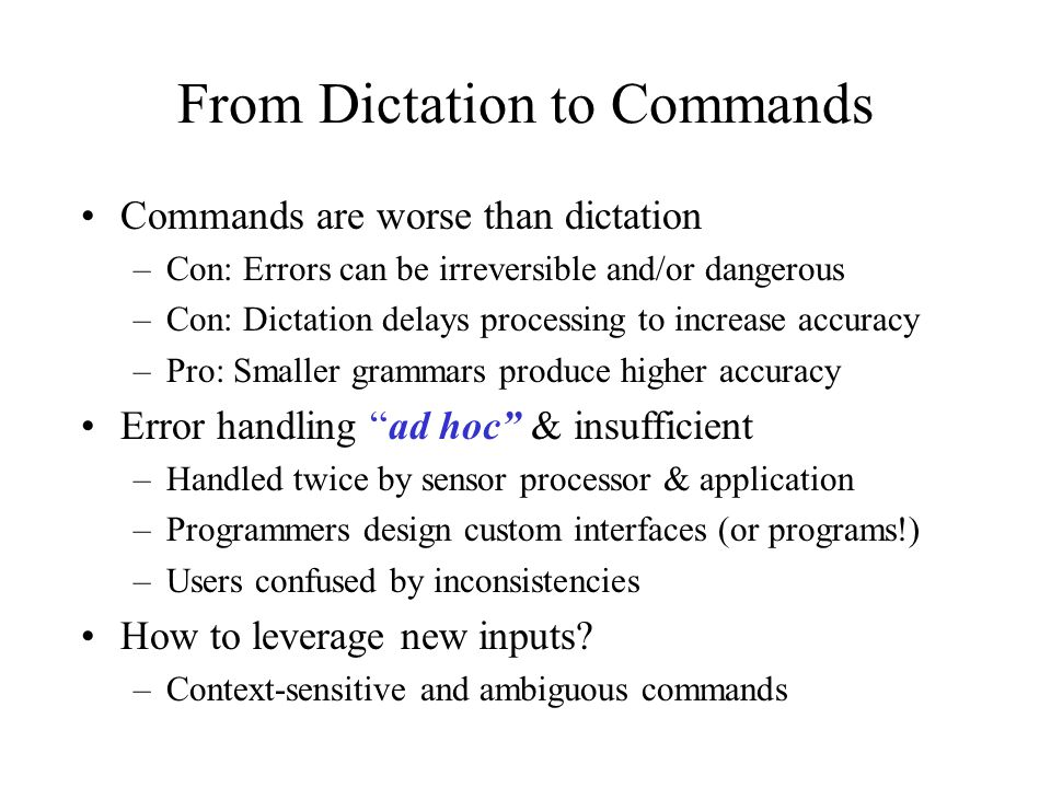 From Dictation to Commands Commands are worse than dictation –Con: Errors can be irreversible and/or dangerous –Con: Dictation delays processing to in