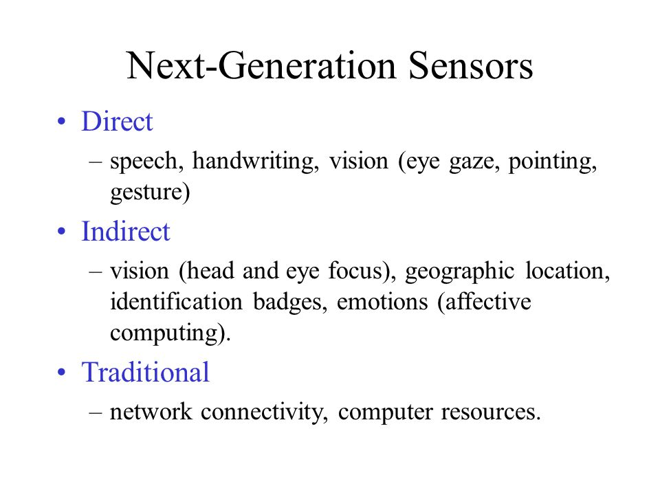 Next-Generation Sensors Direct –speech, handwriting, vision (eye gaze, pointing, gesture) Indirect –vision (head and eye focus), geographic location,