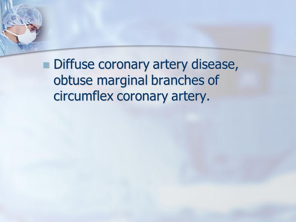Diffuse coronary artery disease, obtuse marginal branches of circumflex coronary artery.