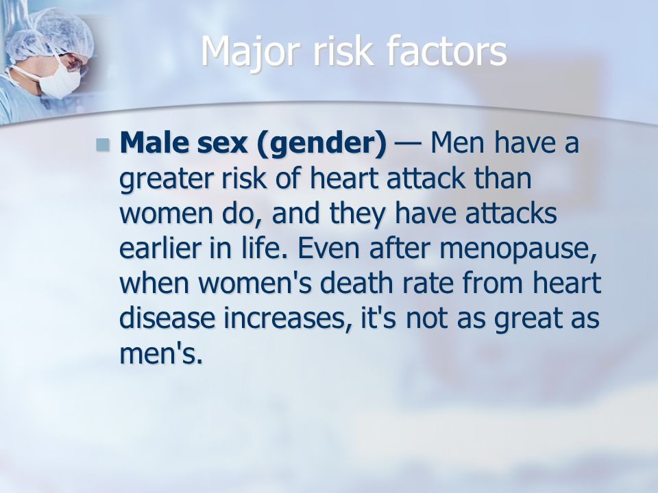 Major risk factors Male sex (gender) — Men have a greater risk of heart attack than women do, and they have attacks earlier in life.