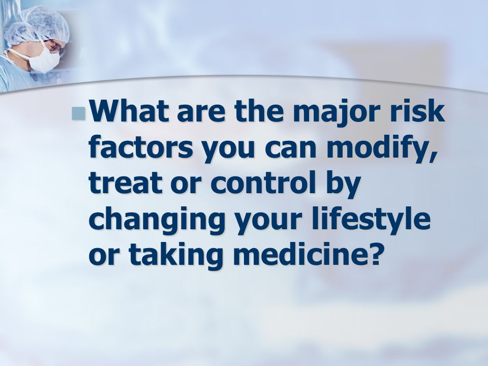 What are the major risk factors you can modify, treat or control by changing your lifestyle or taking medicine.