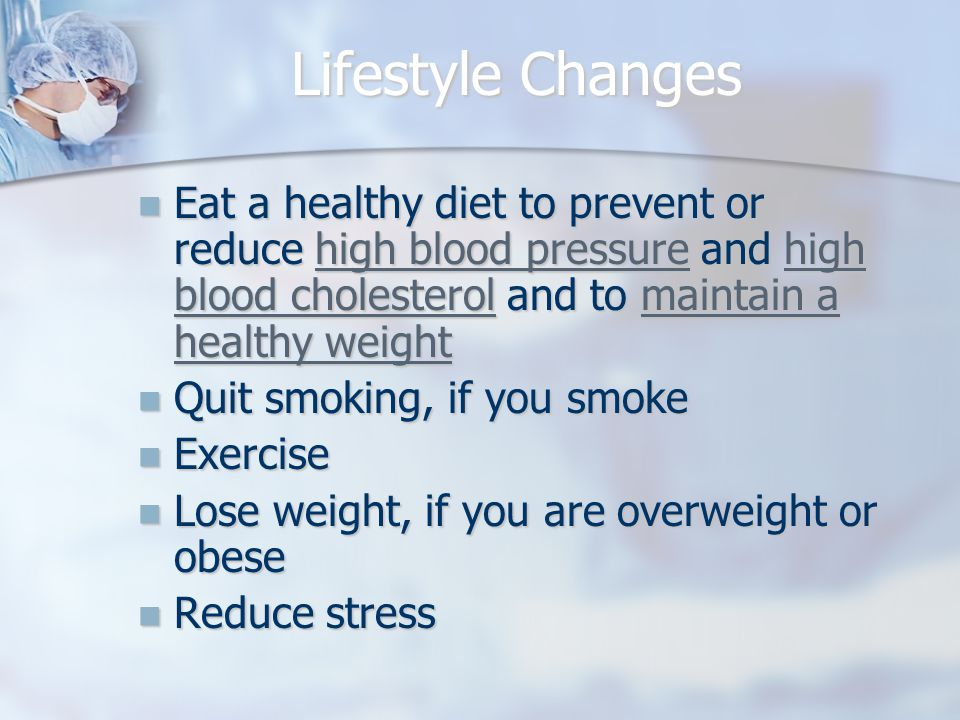 Lifestyle Changes Eat a healthy diet to prevent or reduce high blood pressure and high blood cholesterol and to maintain a healthy weight Eat a healthy diet to prevent or reduce high blood pressure and high blood cholesterol and to maintain a healthy weighthigh blood pressurehigh blood cholesterolmaintain a healthy weighthigh blood pressurehigh blood cholesterolmaintain a healthy weight Quit smoking, if you smoke Quit smoking, if you smoke Exercise Exercise Lose weight, if you are overweight or obese Lose weight, if you are overweight or obese Reduce stress Reduce stress