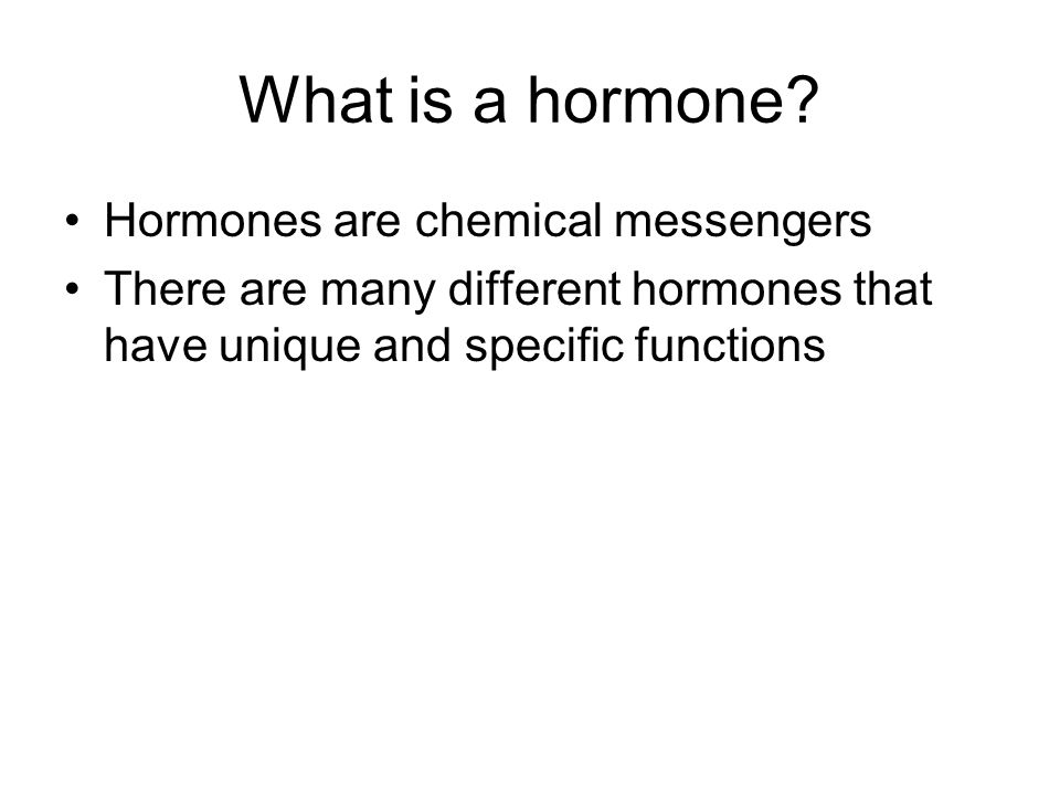 What is a hormone? Hormones are chemical messengers There are many different hormones that have unique and specific functions