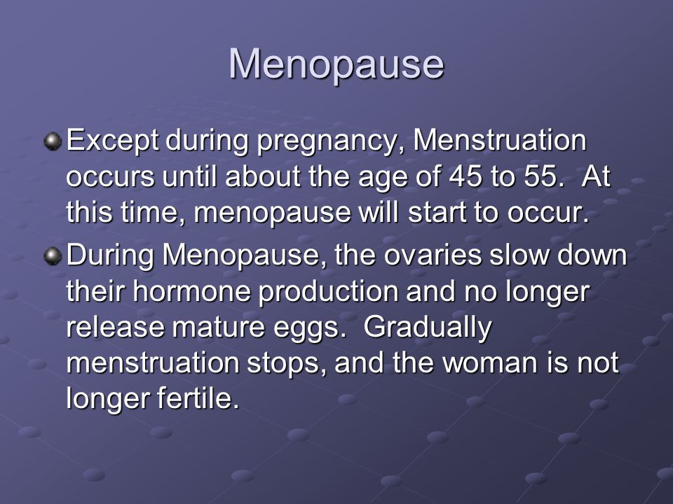 Menopause Except during pregnancy, Menstruation occurs until about the age of 45 to 55. At this time, menopause will start to occur. During Menopause,