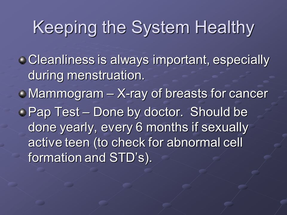 Keeping the System Healthy Cleanliness is always important, especially during menstruation. Mammogram – X-ray of breasts for cancer Pap Test – Done by