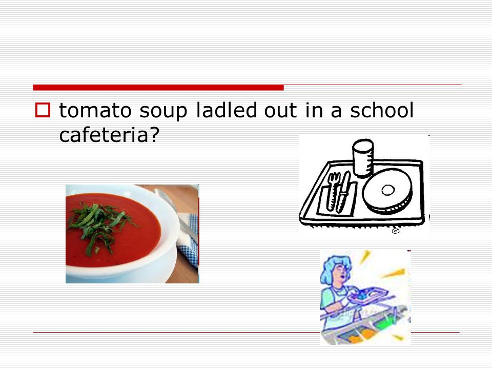  tomato soup ladled out in a school cafeteria?