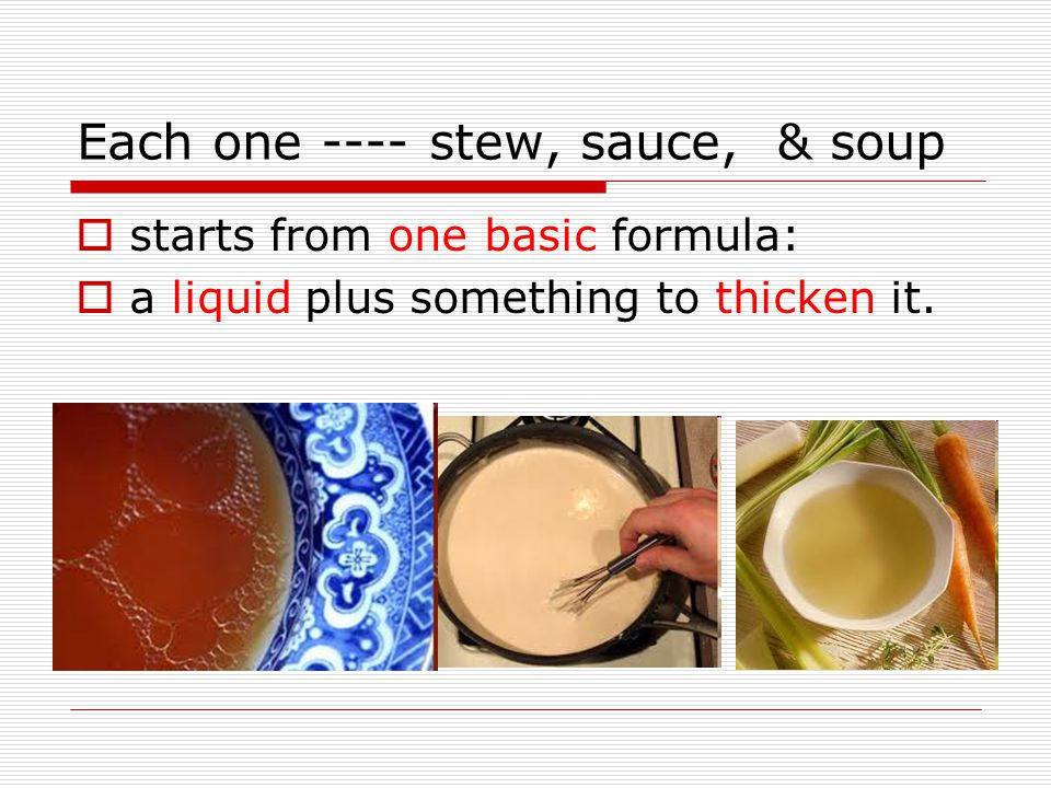 Each one ---- stew, sauce, & soup  starts from one basic formula:  a liquid plus something to thicken it.
