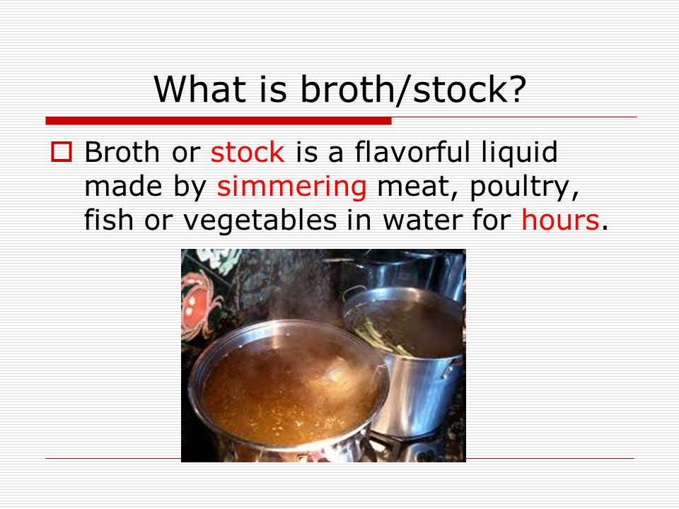 What is broth/stock?  Broth or stock is a flavorful liquid made by simmering meat, poultry, fish or vegetables in water for hours.