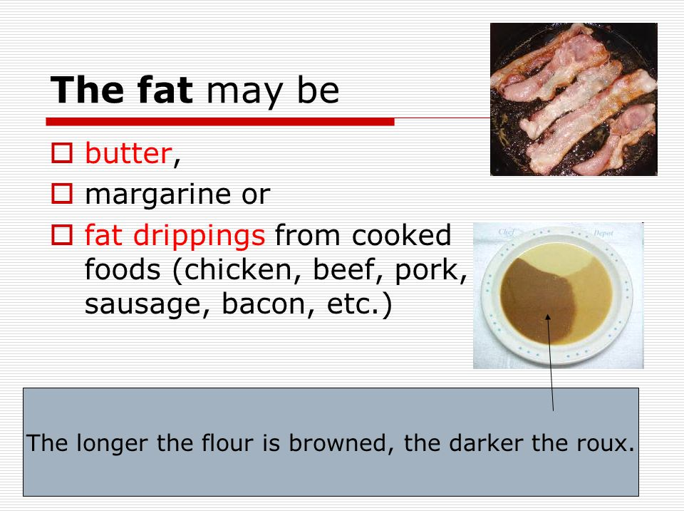 The fat may be  butter,  margarine or  fat drippings from cooked foods (chicken, beef, pork, sausage, bacon, etc.) The longer the flour is browned,