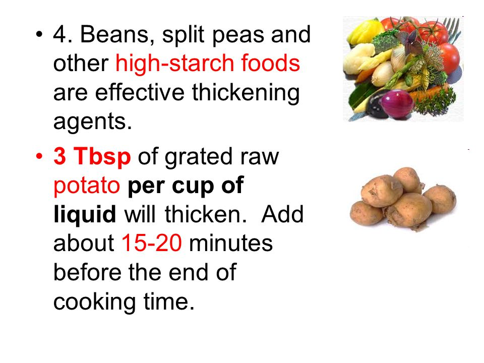4. Beans, split peas and other high-starch foods are effective thickening agents. 3 Tbsp of grated raw potato per cup of liquid will thicken. Add abou