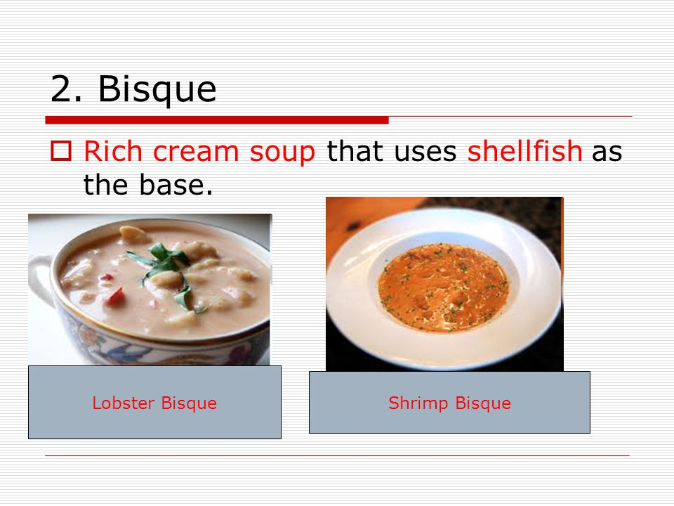 2. Bisque  Rich cream soup that uses shellfish as the base. Lobster Bisque Shrimp Bisque