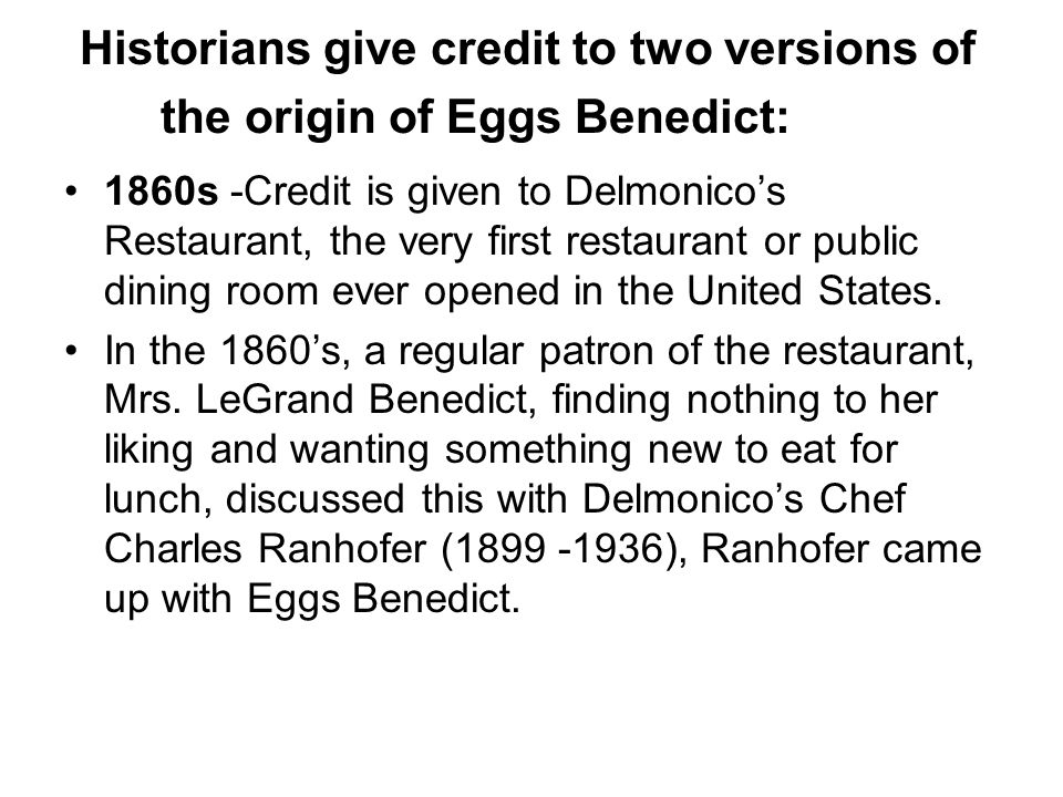 Historians give credit to two versions of the origin of Eggs Benedict: 1860s -Credit is given to Delmonico's Restaurant, the very first restaurant or