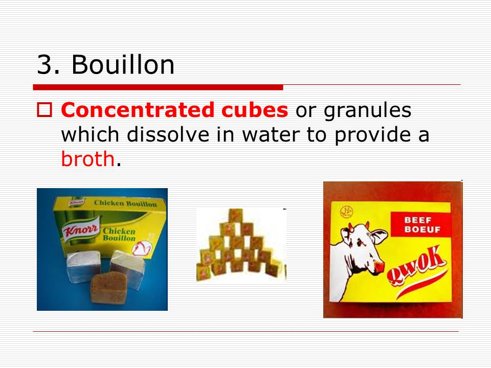 3. Bouillon  Concentrated cubes or granules which dissolve in water to provide a broth.